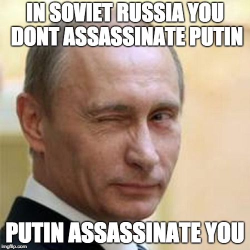 PUTIN ASSASSINATE U | IN SOVIET RUSSIA YOU DONT ASSASSINATE PUTIN PUTIN ASSASSINATE YOU | image tagged in putin winking | made w/ Imgflip meme maker