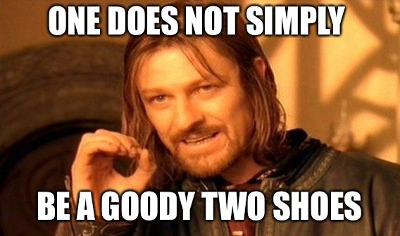 One Does Not Simply Meme | ONE DOES NOT SIMPLY BE A GOODY TWO SHOES | image tagged in memes,one does not simply | made w/ Imgflip meme maker