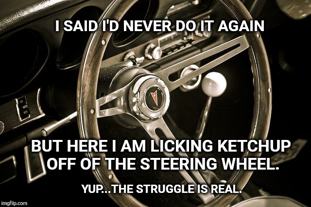 Exploding Ketchup Packets |  I SAID I'D NEVER DO IT AGAIN; BUT HERE I AM LICKING KETCHUP OFF OF THE STEERING WHEEL. YUP...THE STRUGGLE IS REAL. | image tagged in ketchup,funny meme,funny memes,the struggle is real,the struggle,messy | made w/ Imgflip meme maker