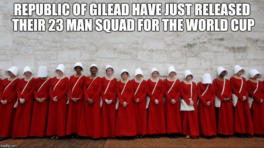 Handmaids | REPUBLIC OF GILEAD HAVE JUST RELEASED THEIR 23 MAN SQUAD FOR THE WORLD CUP | image tagged in handmaids | made w/ Imgflip meme maker