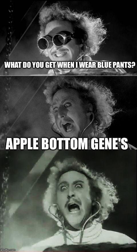 Rofl | WHAT DO YOU GET WHEN I WEAR BLUE PANTS? APPLE BOTTOM GENE'S | image tagged in gene wilder bad pun,memes,apple bottom jeans | made w/ Imgflip meme maker