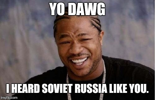 I heard you like the mother country... | YO DAWG I HEARD SOVIET RUSSIA LIKE YOU. | image tagged in memes,yo dawg heard you,in soviet russia,funny | made w/ Imgflip meme maker