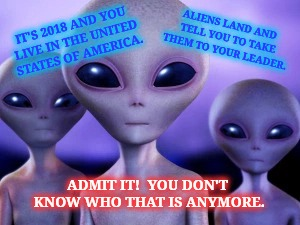 Take Us To Your Leader! | IT'S 2018 AND YOU LIVE IN THE UNITED STATES OF AMERICA. ADMIT IT!  YOU DON'T KNOW WHO THAT IS ANYMORE. ALIENS LAND AND TELL YOU TO TAKE THEM | image tagged in ancient aliens,ancient aliens donald trump,outer space,funny memes,funny meme,think about it | made w/ Imgflip meme maker