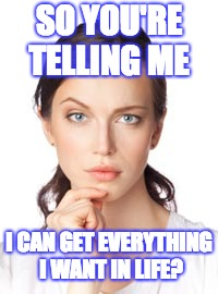SO YOU'RE TELLING ME I CAN GET EVERYTHING I WANT IN LIFE? | image tagged in so you're telling me woman | made w/ Imgflip meme maker