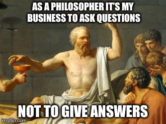 AS A PHILOSOPHER IT'S MY BUSINESS TO ASK QUESTIONS NOT TO GIVE ANSWERS | made w/ Imgflip meme maker