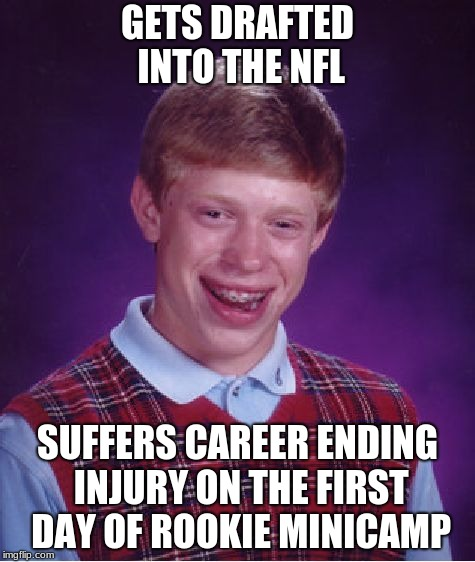 Bad Luck Brian Meme | GETS DRAFTED INTO THE NFL SUFFERS CAREER ENDING INJURY ON THE FIRST DAY OF ROOKIE MINICAMP | image tagged in memes,bad luck brian | made w/ Imgflip meme maker