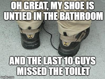 OH GREAT, MY SHOE IS UNTIED IN THE BATHROOM AND THE LAST 10 GUYS MISSED THE TOILET | made w/ Imgflip meme maker