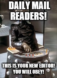 DAILY MAIL READERS! THIS IS YOUR NEW EDITOR! YOU WILL OBEY! | image tagged in davros | made w/ Imgflip meme maker