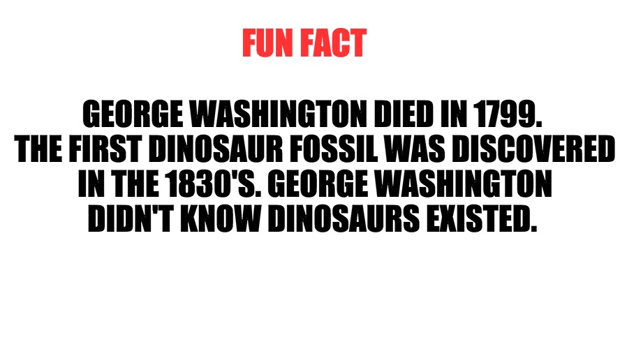 FUN FACT GEORGE WASHINGTON DIED IN 1799. THE FIRST DINOSAUR FOSSIL WAS DISCOVERED IN THE 1830'S. GEORGE WASHINGTON DIDN'T KNOW DINOSAURS EXI | image tagged in memes,facts,interesting,fucktrump | made w/ Imgflip meme maker