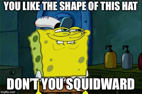 Dont You Squidward Meme | YOU LIKE THE SHAPE OF THIS HAT DON'T YOU SQUIDWARD | image tagged in memes,dont you squidward | made w/ Imgflip meme maker