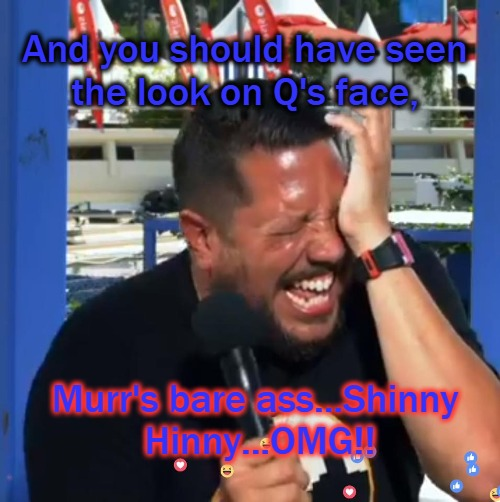 Sal loses it | And you should have seen the look on Q's face, Murr's bare ass...Shinny Hinny...OMG!! | image tagged in impracticaljokers | made w/ Imgflip meme maker