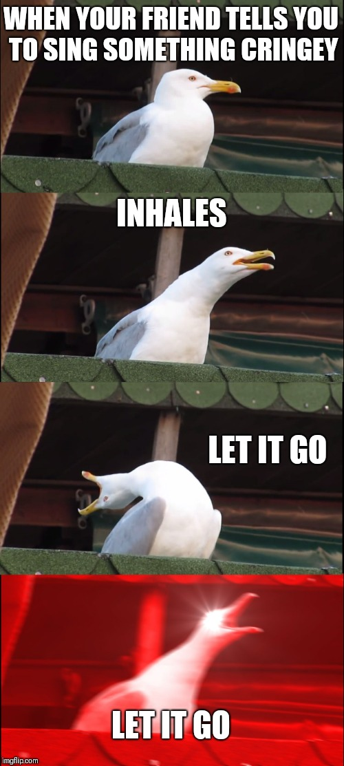 Inhaling Seagull Meme | WHEN YOUR FRIEND TELLS YOU TO SING SOMETHING CRINGEY INHALES LET IT GO LET IT GO | image tagged in memes,inhaling seagull | made w/ Imgflip meme maker