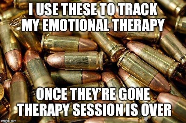 Bullets | I USE THESE TO TRACK MY EMOTIONAL THERAPY ONCE THEY'RE GONE THERAPY SESSION IS OVER | image tagged in bullets | made w/ Imgflip meme maker