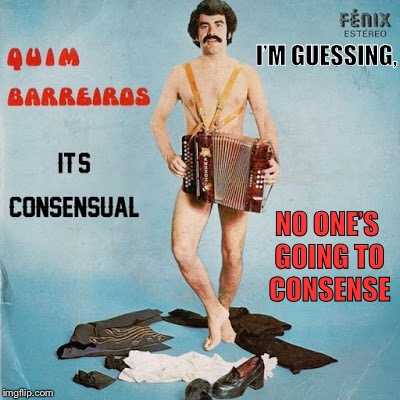 It's nonsenseual.  And you cannot unsee this now. | I'M GUESSING, NO ONE'S GOING TO CONSENSE | image tagged in weird,album,cover,wtf,funny memes | made w/ Imgflip meme maker