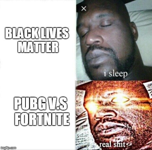 Sleeping Shaq Meme | BLACK LIVES MATTER PUBG V.S FORTNITE | image tagged in memes,sleeping shaq | made w/ Imgflip meme maker