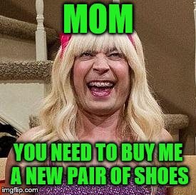 MOM YOU NEED TO BUY ME A NEW PAIR OF SHOES | made w/ Imgflip meme maker