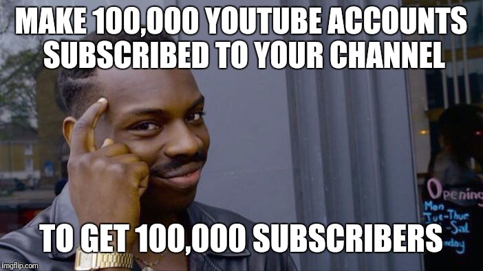 Roll Safe Think About It Meme | MAKE 100,000 YOUTUBE ACCOUNTS SUBSCRIBED TO YOUR CHANNEL TO GET 100,000 SUBSCRIBERS | image tagged in memes,roll safe think about it | made w/ Imgflip meme maker