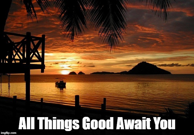 All Things Good Await You | image tagged in positivity | made w/ Imgflip meme maker