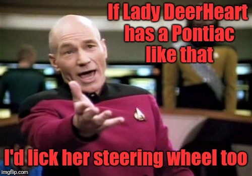 Picard Wtf Meme | If Lady DeerHeart has a Pontiac like that I'd lick her steering wheel too | image tagged in memes,picard wtf | made w/ Imgflip meme maker