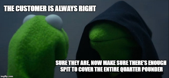 Evil Kermit Meme | THE CUSTOMER IS ALWAYS RIGHT SURE THEY ARE, NOW MAKE SURE THERE'S ENOUGH SPIT TO COVER THE ENTIRE QUARTER POUNDER | image tagged in memes,evil kermit | made w/ Imgflip meme maker