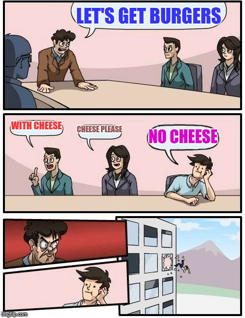 Boardroom Meeting Suggestion Meme | LET'S GET BURGERS WITH CHEESE CHEESE PLEASE NO CHEESE | image tagged in memes,boardroom meeting suggestion | made w/ Imgflip meme maker