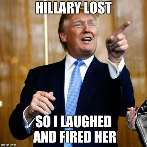 Donal Trump Birthday | HILLARY LOST SO I LAUGHED AND FIRED HER | image tagged in donal trump birthday | made w/ Imgflip meme maker