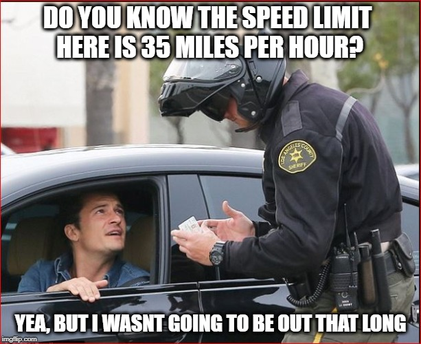 License and Registration Please | DO YOU KNOW THE SPEED LIMIT HERE IS 35 MILES PER HOUR? YEA, BUT I WASNT GOING TO BE OUT THAT LONG | image tagged in humor,speeding ticket | made w/ Imgflip meme maker
