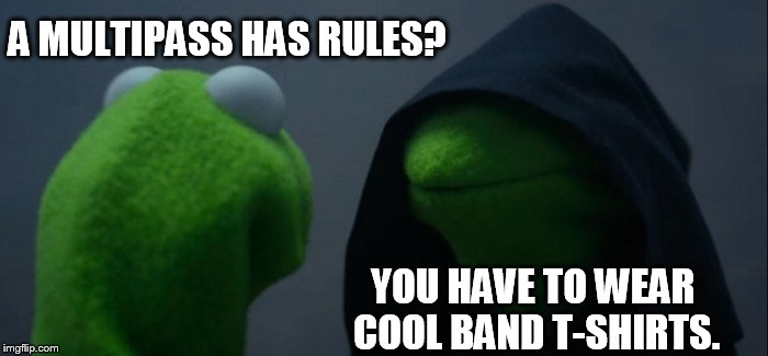 Evil Kermit Meme | A MULTIPASS HAS RULES? YOU HAVE TO WEAR COOL BAND T-SHIRTS. | image tagged in memes,evil kermit | made w/ Imgflip meme maker