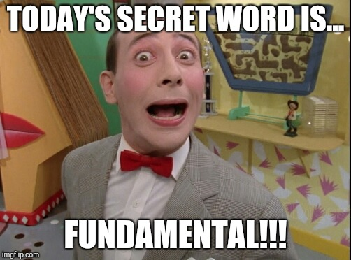 Peewee Herman secret word of the day |  TODAY'S SECRET WORD IS... FUNDAMENTAL!!! | image tagged in peewee herman secret word of the day | made w/ Imgflip meme maker