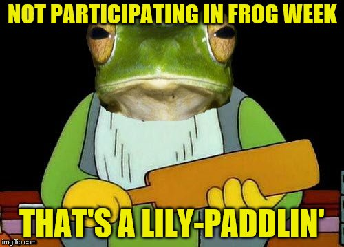 There will be consequences. (Frog Week June 4-10, a JBmemegeek & giveuahint event!) | NOT PARTICIPATING IN FROG WEEK THAT'S A LILY-PADDLIN' | image tagged in memes,thats a paddlin,frog week,jbmemegeek,giveuahint | made w/ Imgflip meme maker