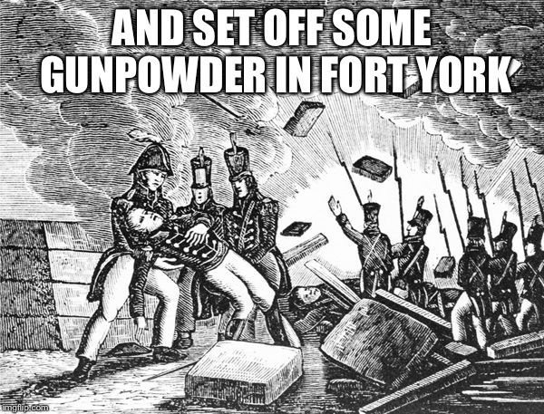 AND SET OFF SOME GUNPOWDER IN FORT YORK | made w/ Imgflip meme maker