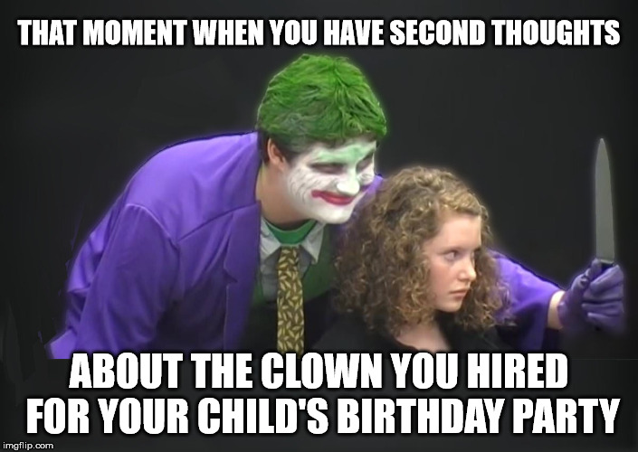 Yeah, he was a real Joker. The kids died laughing | THAT MOMENT WHEN YOU HAVE SECOND THOUGHTS ABOUT THE CLOWN YOU HIRED FOR YOUR CHILD'S BIRTHDAY PARTY | image tagged in party,clowns | made w/ Imgflip meme maker
