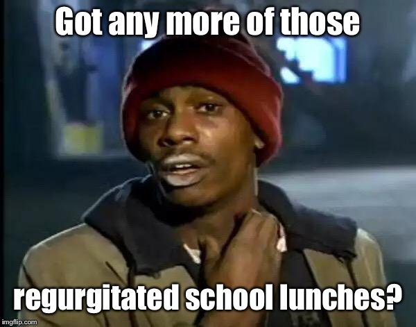Y'all Got Any More Of That Meme | Got any more of those regurgitated school lunches? | image tagged in memes,y'all got any more of that | made w/ Imgflip meme maker