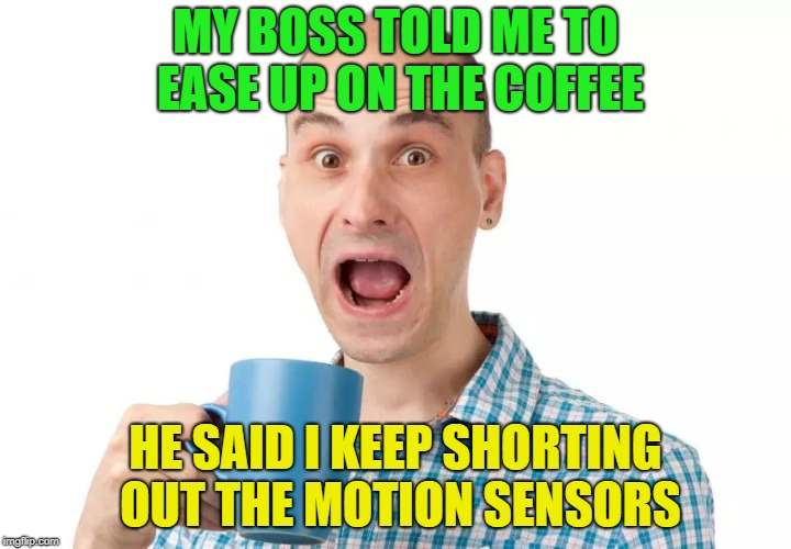 You can never have too much | MY BOSS TOLD ME TO EASE UP ON THE COFFEE HE SAID I KEEP SHORTING OUT THE MOTION SENSORS | image tagged in memes,funny,coffee | made w/ Imgflip meme maker