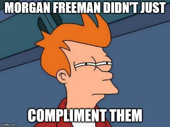 Futurama Fry Meme | MORGAN FREEMAN DIDN'T JUST COMPLIMENT THEM | image tagged in memes,futurama fry | made w/ Imgflip meme maker