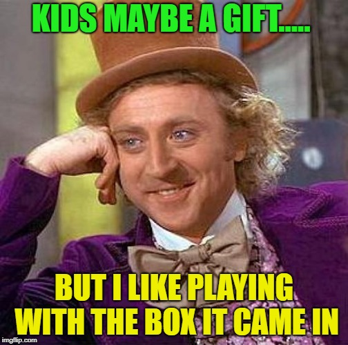 I know, I know, sorry | KIDS MAYBE A GIFT..... BUT I LIKE PLAYING WITH THE BOX IT CAME IN | image tagged in memes,creepy condescending wonka | made w/ Imgflip meme maker