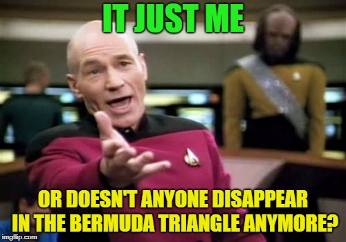Just google it... | IT JUST ME OR DOESN'T ANYONE DISAPPEAR IN THE BERMUDA TRIANGLE ANYMORE? | image tagged in memes,picard wtf,conspiracy theory | made w/ Imgflip meme maker