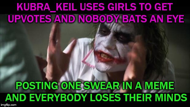 ¯\_(ツ)_/¯ | KUBRA_KEIL USES GIRLS TO GET UPVOTES AND NOBODY BATS AN EYE POSTING ONE SWEAR IN A MEME AND EVERYBODY LOSES THEIR MINDS | image tagged in memes,and everybody loses their minds | made w/ Imgflip meme maker