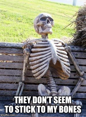 Waiting Skeleton Meme | THEY DON'T SEEM TO STICK TO MY BONES | image tagged in memes,waiting skeleton | made w/ Imgflip meme maker