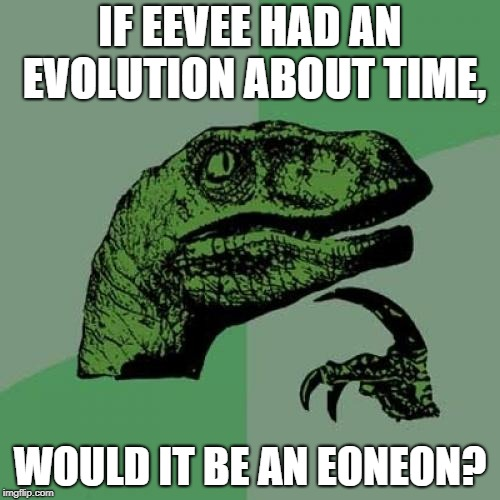 "To those of you who don't get it, all of Eevee's evolutions end in ""eon,"" and eon also means a long period of time. 