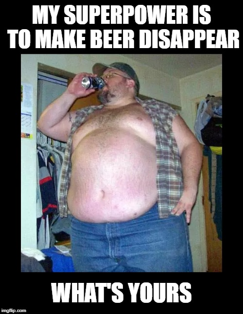 So many Marvel and DC heroes.  Capes, masks, colorful costumes.  But not Bubba.  | MY SUPERPOWER IS TO MAKE BEER DISAPPEAR WHAT'S YOURS | image tagged in funny memes,beer,superheroes,marvel comics,dc comics,redneck | made w/ Imgflip meme maker