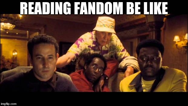 READING FANDOM BE LIKE | image tagged in oceans 11 | made w/ Imgflip meme maker