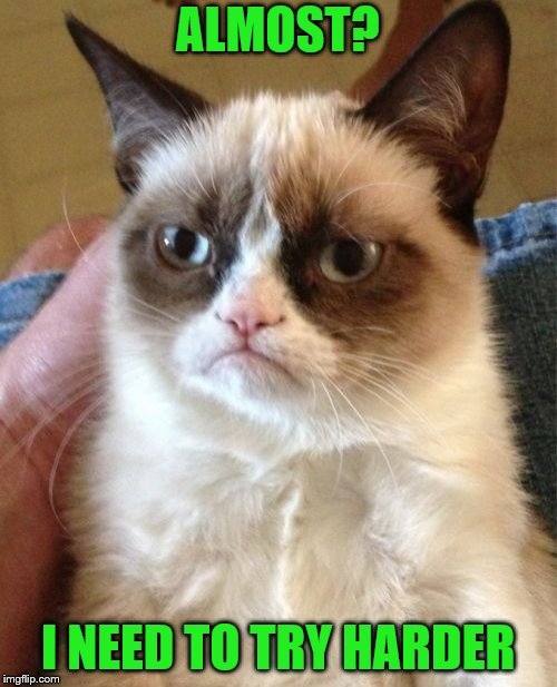 Grumpy Cat Meme | ALMOST? I NEED TO TRY HARDER | image tagged in memes,grumpy cat | made w/ Imgflip meme maker