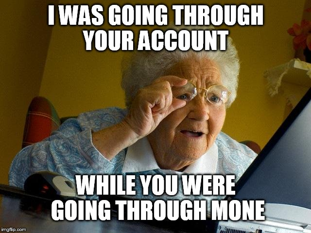 Grandma Finds The Internet Meme | I WAS GOING THROUGH YOUR ACCOUNT WHILE YOU WERE GOING THROUGH MINE | image tagged in memes,grandma finds the internet | made w/ Imgflip meme maker