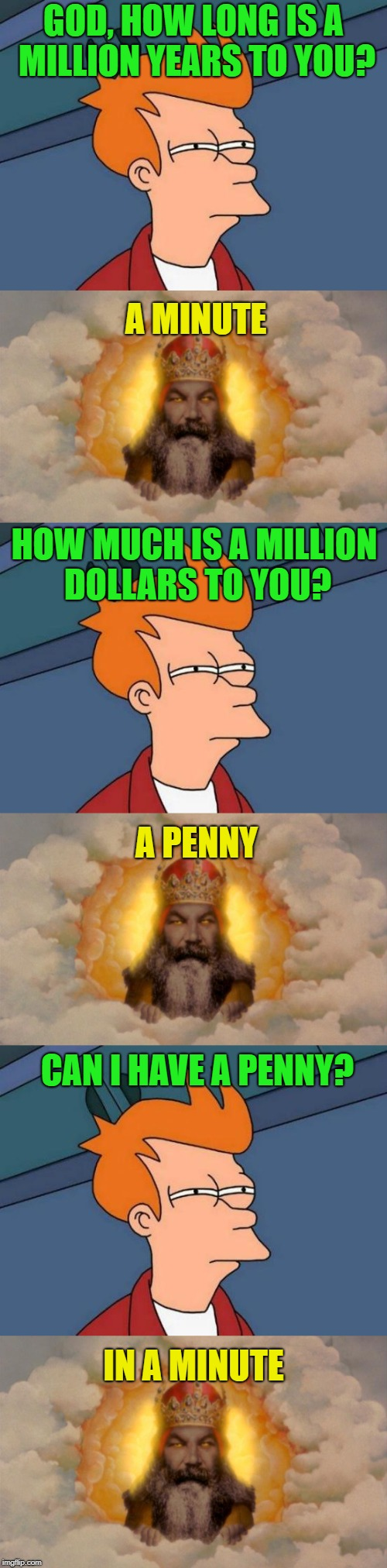 Now wait just a minute... |  GOD, HOW LONG IS A MILLION YEARS TO YOU? A MINUTE; HOW MUCH IS A MILLION DOLLARS TO YOU? A PENNY; CAN I HAVE A PENNY? IN A MINUTE | image tagged in memes,funny,futurama fry,penny,wait a minute | made w/ Imgflip meme maker