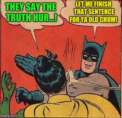 Batman Slapping Robin Meme | THEY SAY THE TRUTH HUR...! LET ME FINISH THAT SENTENCE FOR YA OLD CHUM! | image tagged in memes,batman slapping robin | made w/ Imgflip meme maker