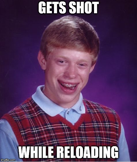 Bad Luck Brian Meme | GETS SHOT WHILE RELOADING | image tagged in memes,bad luck brian | made w/ Imgflip meme maker