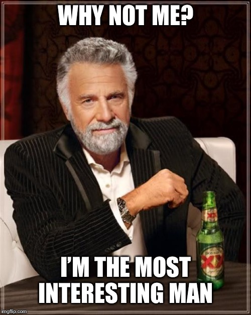 The Most Interesting Man In The World Meme | WHY NOT ME? I'M THE MOST INTERESTING MAN IN THE WORLD | image tagged in memes,the most interesting man in the world | made w/ Imgflip meme maker