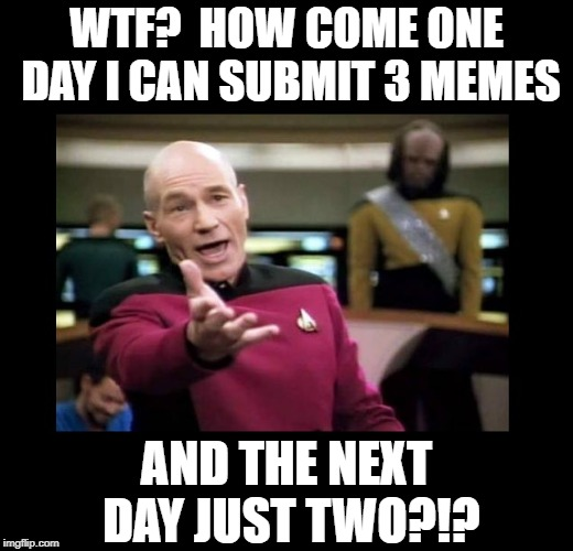 Imgflip is like a box of chocolates!  You just don't know WHAT you're gonna get! | WTF?  HOW COME ONE DAY I CAN SUBMIT 3 MEMES AND THE NEXT DAY JUST TWO?!? | image tagged in memes,imgflip,imgflip users,submit,irony,picard wtf | made w/ Imgflip meme maker