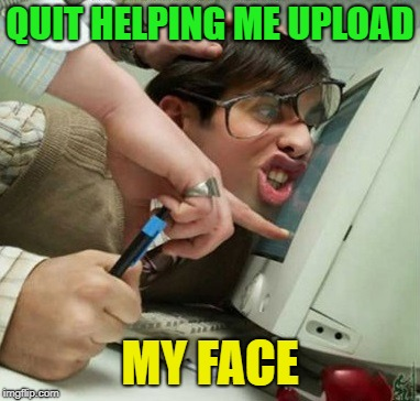 safe work | QUIT HELPING ME UPLOAD MY FACE | image tagged in safe work | made w/ Imgflip meme maker